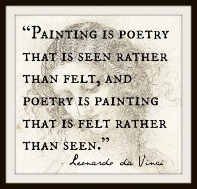 """Poetry is painting that is felt rather than seen.""  Leonardo da Vinci"